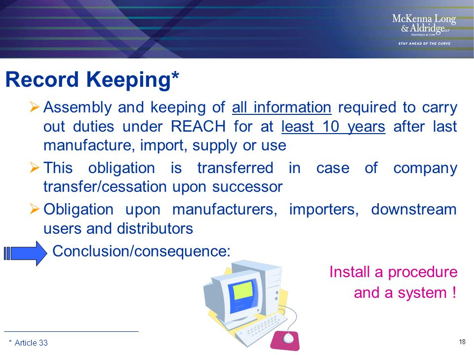18 Record Keeping*  Assembly and keeping of all information required to carry out duties under REACH for at least 10 years after last manufacture, import, supply or use  This obligation is transferred in case of company transfer/cessation upon successor  Obligation upon manufacturers, importers, downstream users and distributors Conclusion/consequence: Install a procedure and a system .