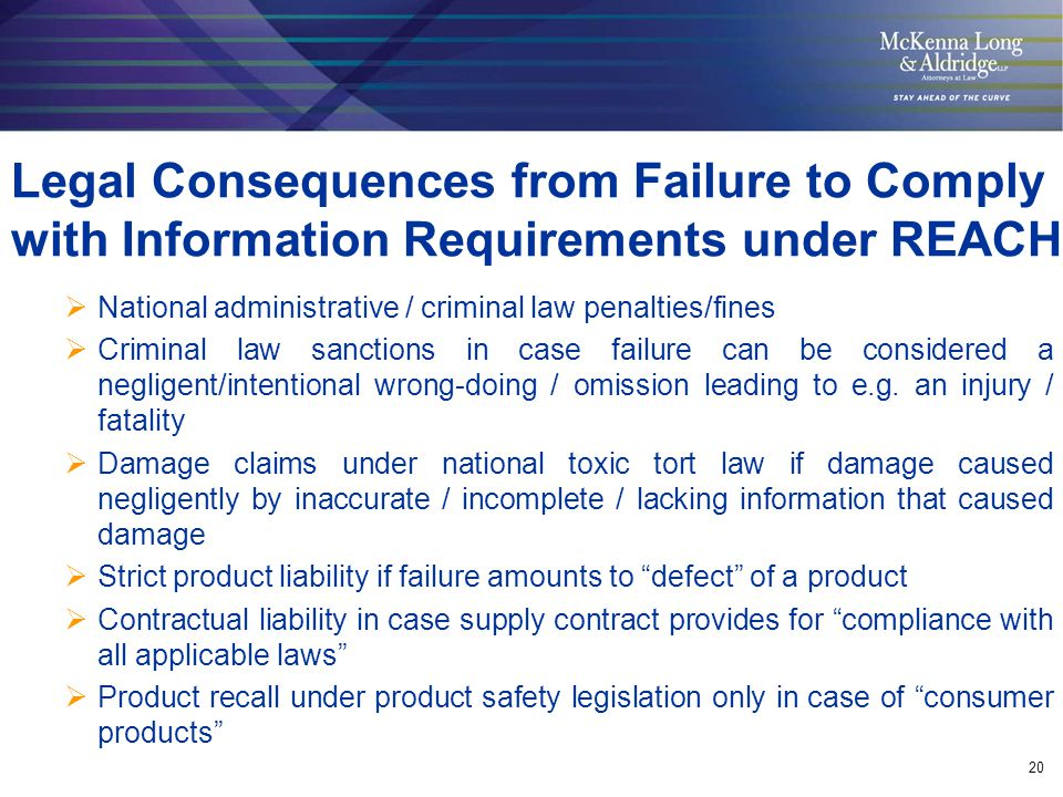 20 Legal Consequences from Failure to Comply with Information Requirements under REACH  National administrative / criminal law penalties/fines  Crim