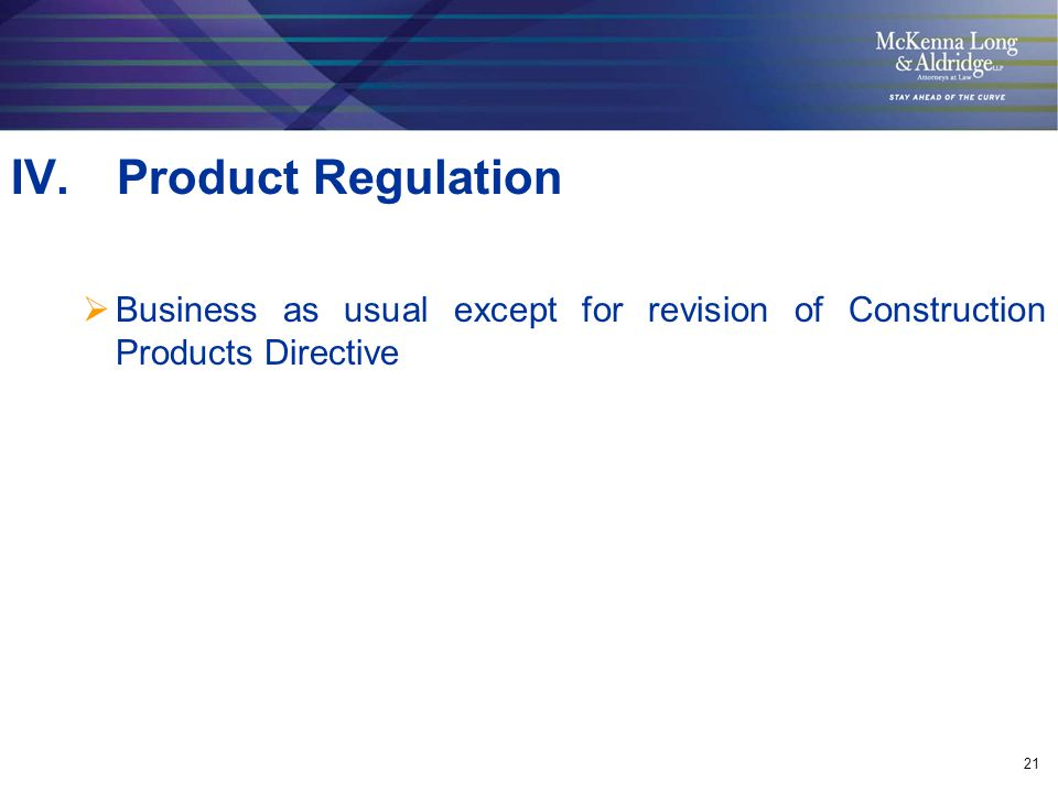 21 IV.Product Regulation  Business as usual except for revision of Construction Products Directive