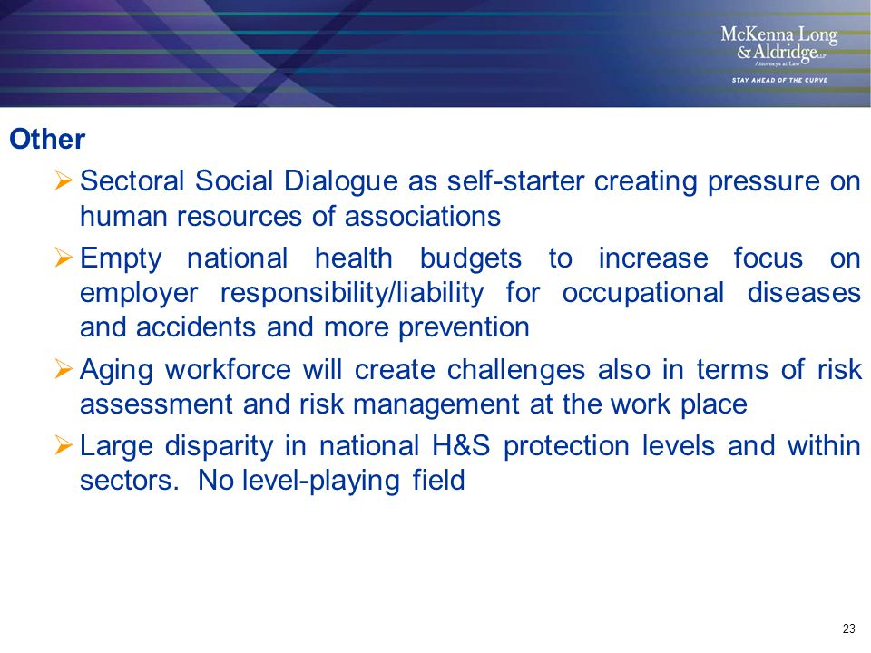 23 Other  Sectoral Social Dialogue as self-starter creating pressure on human resources of associations  Empty national health budgets to increase focus on employer responsibility/liability for occupational diseases and accidents and more prevention  Aging workforce will create challenges also in terms of risk assessment and risk management at the work place  Large disparity in national H&S protection levels and within sectors.