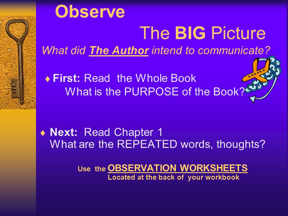 Observe The BIG Picture What did The Author intend to communicate?  First: Read the Whole Book What is the PURPOSE of the Book?  Next: Read Chapter