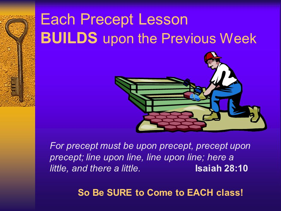Each Precept Lesson BUILDS upon the Previous Week For precept must be upon precept, precept upon precept; line upon line, line upon line; here a littl