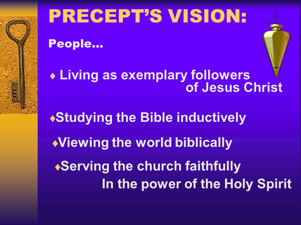 PRECEPT'S VISION: People…  Living as exemplary followers of Jesus Christ  Serving the church faithfully In the power of the Holy Spirit  Viewing th