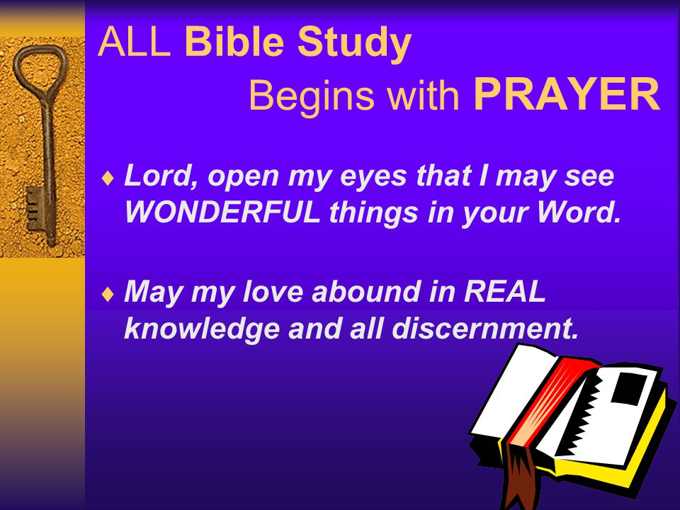 ALL Bible Study Begins with PRAYER  Lord, open my eyes that I may see WONDERFUL things in your Word.  May my love abound in REAL knowledge and all d