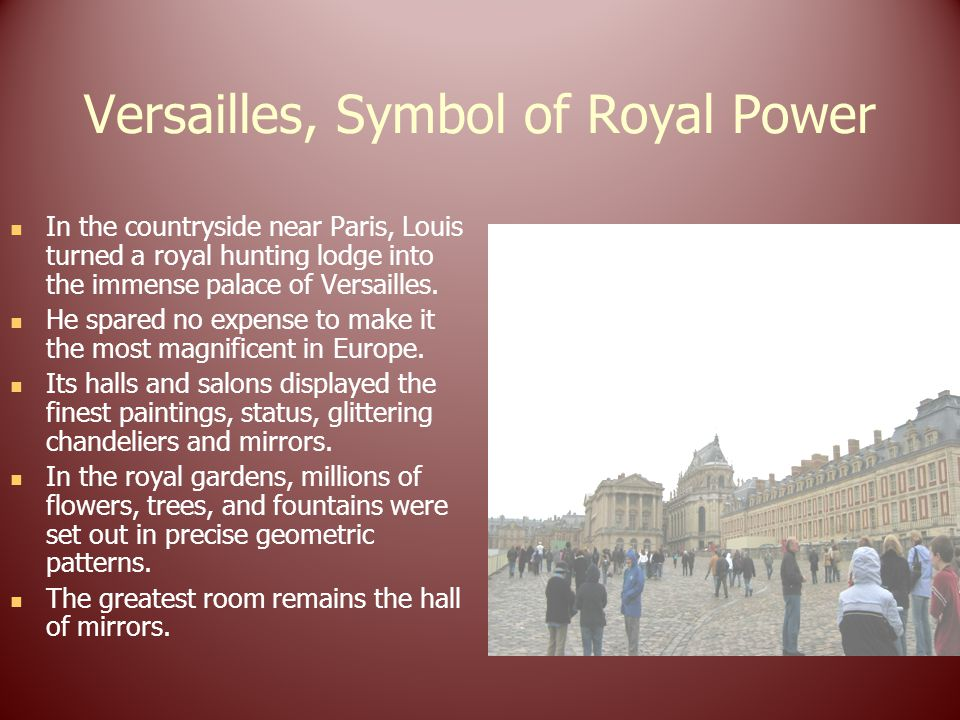 In the countryside near Paris, Louis turned a royal hunting lodge into the immense palace of Versailles.