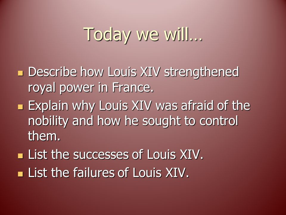 Today we will… Describe how Louis XIV strengthened royal power in France.