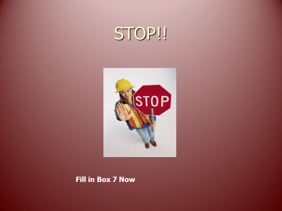 STOP!! Fill in Box 7 Now