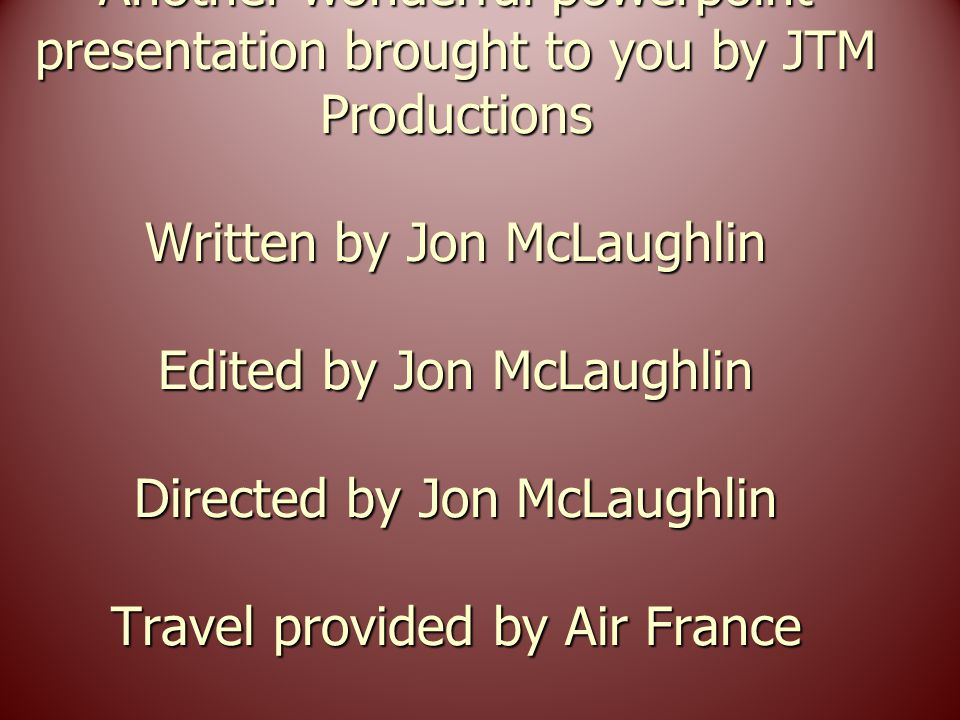 Another wonderful powerpoint presentation brought to you by JTM Productions Written by Jon McLaughlin Edited by Jon McLaughlin Directed by Jon McLaughlin Travel provided by Air France Have a wonderful day!!!