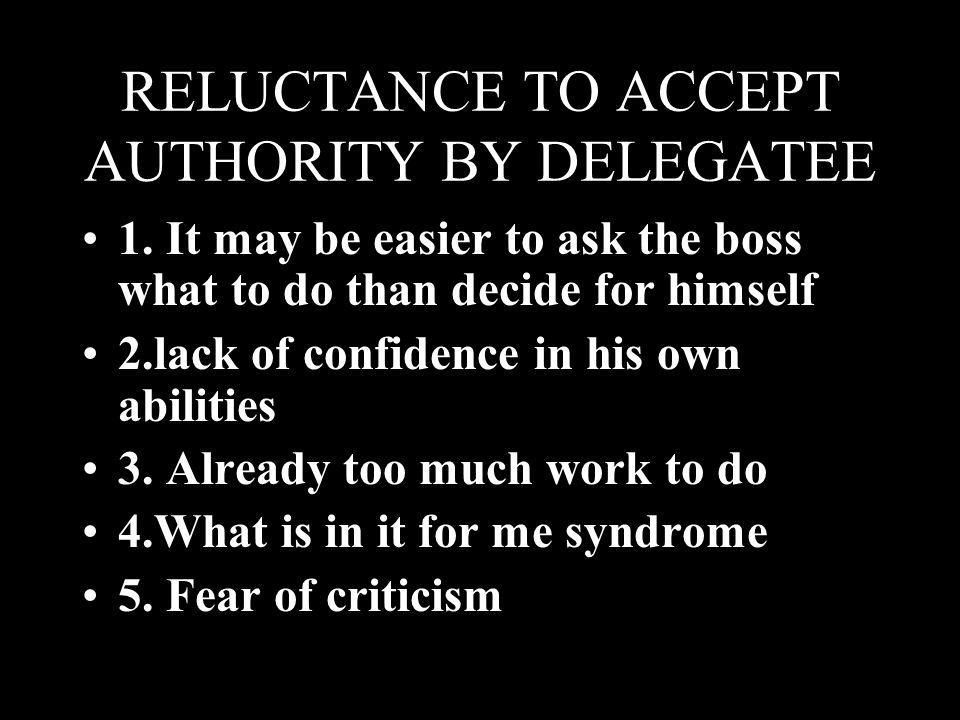 RELUCTANCE TO ACCEPT AUTHORITY BY DELEGATEE 1. It may be easier to ask the boss what to do than decide for himself 2.lack of confidence in his own abi