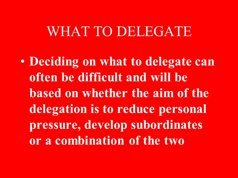 WHAT TO DELEGATE Deciding on what to delegate can often be difficult and will be based on whether the aim of the delegation is to reduce personal pressure, develop subordinates or a combination of the two