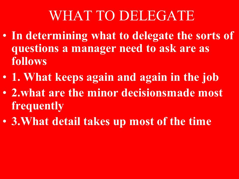 WHAT TO DELEGATE In determining what to delegate the sorts of questions a manager need to ask are as follows 1. What keeps again and again in the job