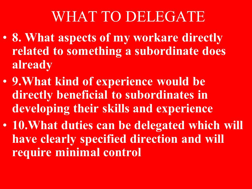 WHAT TO DELEGATE 8. What aspects of my workare directly related to something a subordinate does already 9.What kind of experience would be directly be