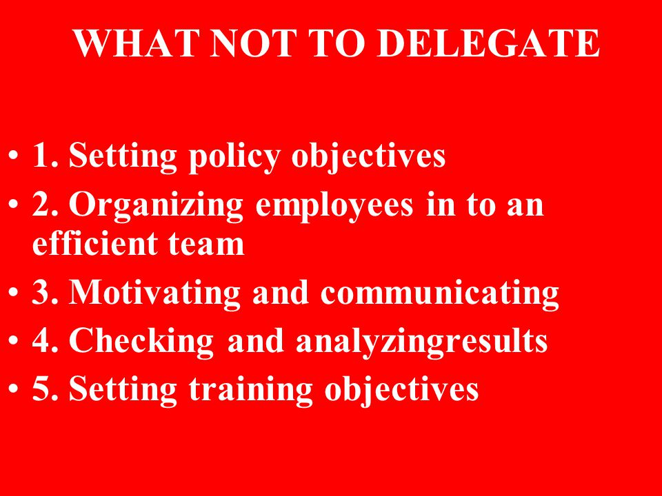 WHAT NOT TO DELEGATE 1. Setting policy objectives 2.