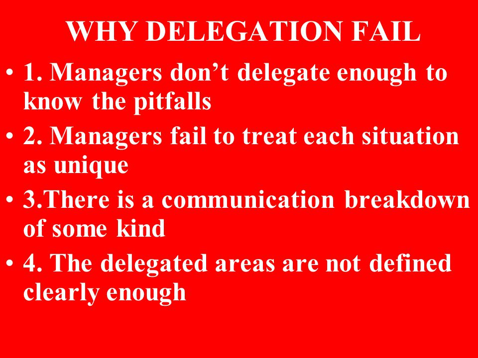 WHY DELEGATION FAIL 1. Managers don't delegate enough to know the pitfalls 2.