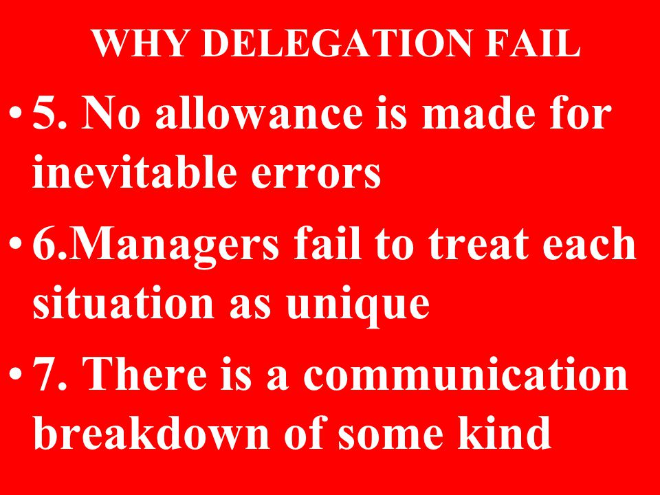 WHY DELEGATION FAIL 5. No allowance is made for inevitable errors 6.Managers fail to treat each situation as unique 7. There is a communication breakd