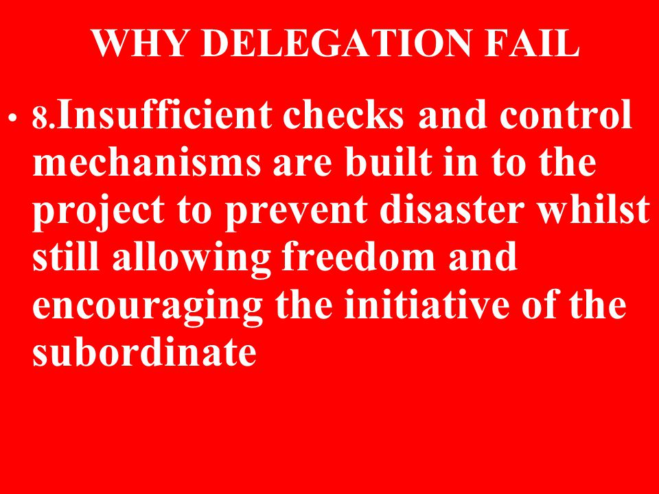 WHY DELEGATION FAIL 8. Insufficient checks and control mechanisms are built in to the project to prevent disaster whilst still allowing freedom and en