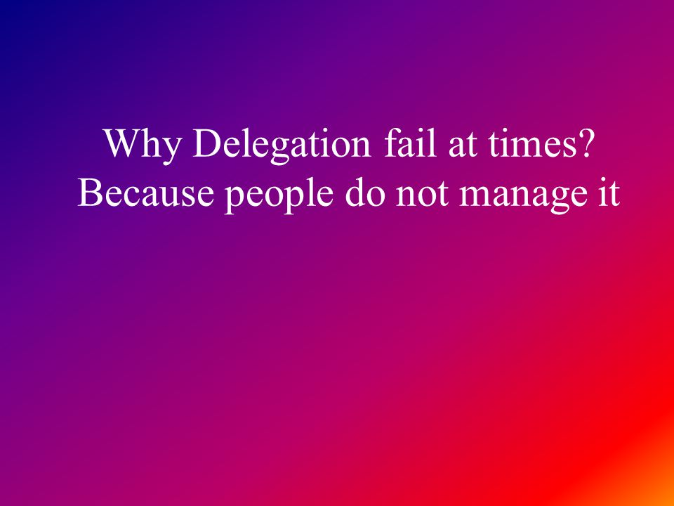 Why Delegation fail at times Because people do not manage it