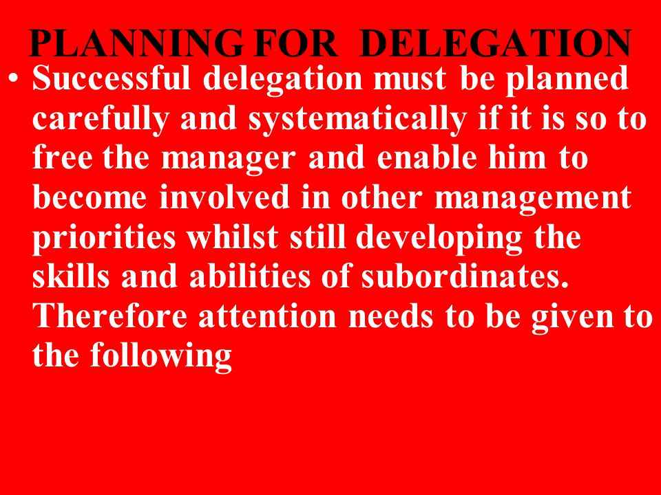 PLANNING FOR DELEGATION Successful delegation must be planned carefully and systematically if it is so to free the manager and enable him to become in