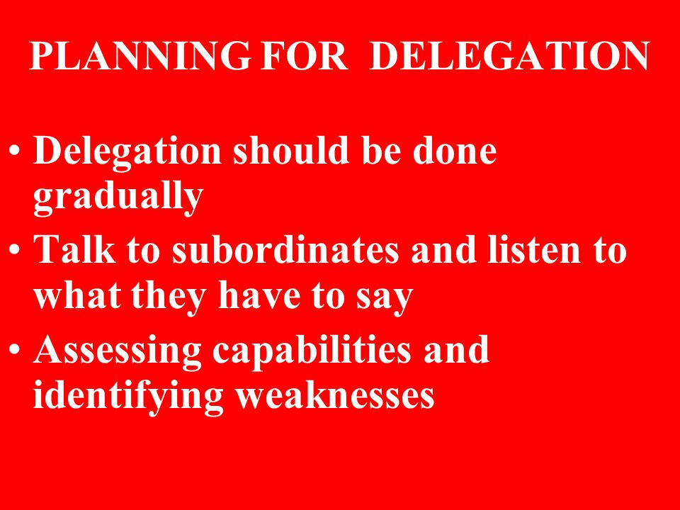 PLANNING FOR DELEGATION Delegation should be done gradually Talk to subordinates and listen to what they have to say Assessing capabilities and identi