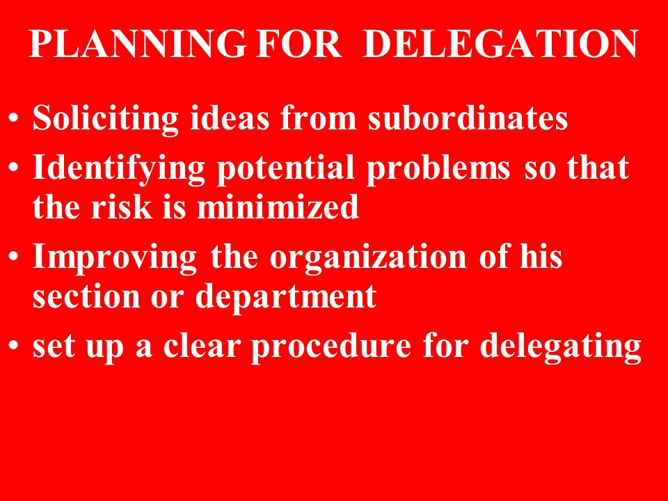 PLANNING FOR DELEGATION Soliciting ideas from subordinates Identifying potential problems so that the risk is minimized Improving the organization of his section or department set up a clear procedure for delegating