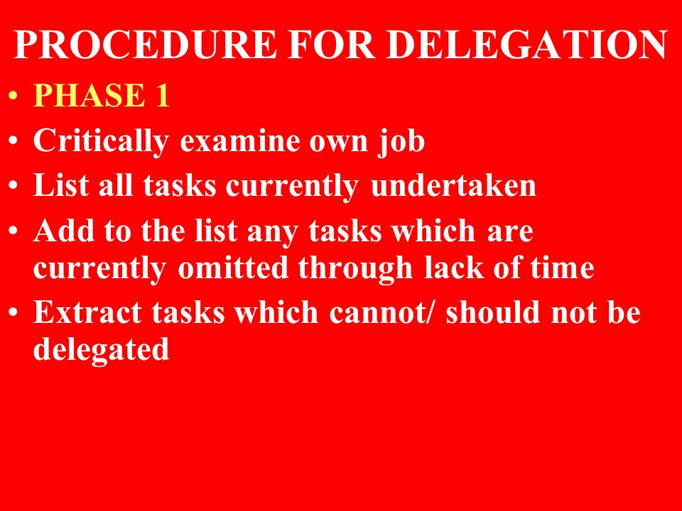 PROCEDURE FOR DELEGATION PHASE 1 Critically examine own job List all tasks currently undertaken Add to the list any tasks which are currently omitted