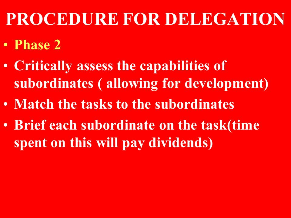PROCEDURE FOR DELEGATION Phase 2 Critically assess the capabilities of subordinates ( allowing for development) Match the tasks to the subordinates Brief each subordinate on the task(time spent on this will pay dividends)
