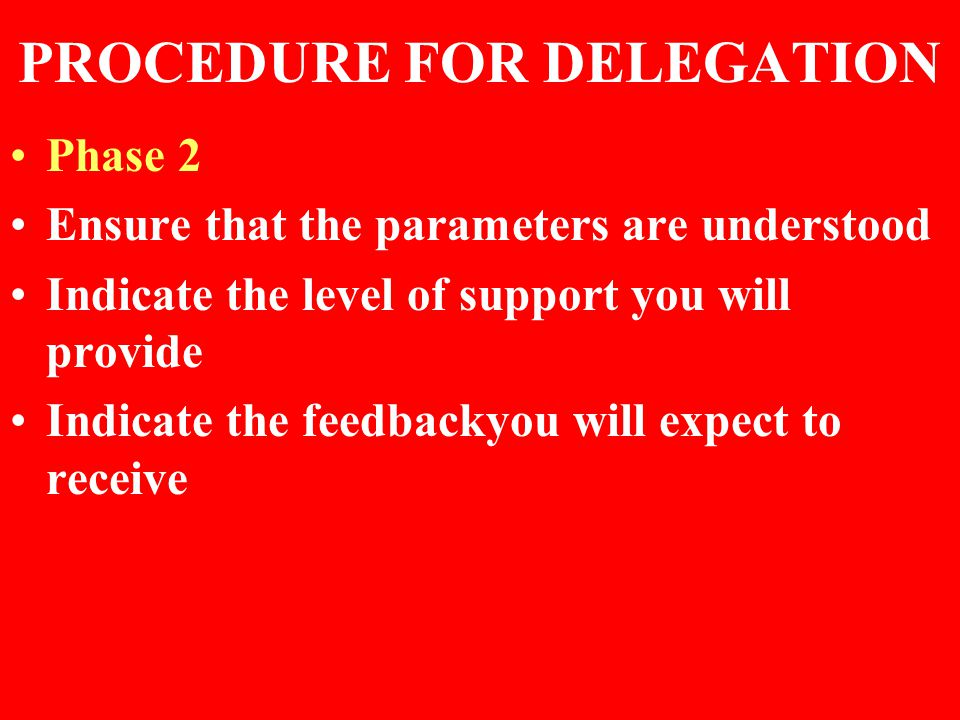 PROCEDURE FOR DELEGATION Phase 2 Ensure that the parameters are understood Indicate the level of support you will provide Indicate the feedbackyou wil
