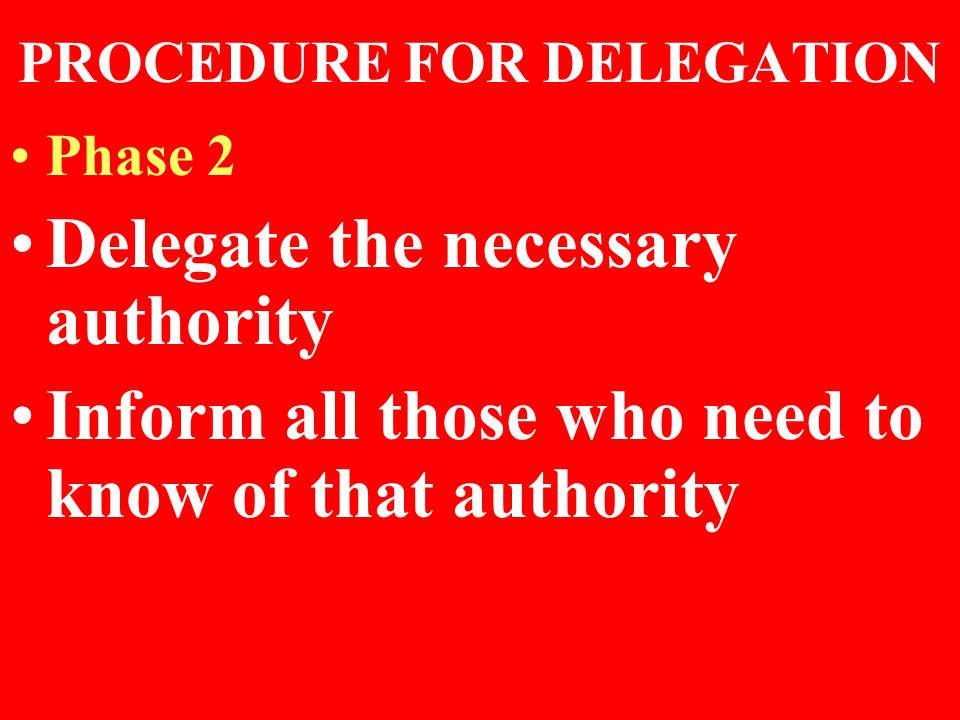PROCEDURE FOR DELEGATION Phase 2 Delegate the necessary authority Inform all those who need to know of that authority