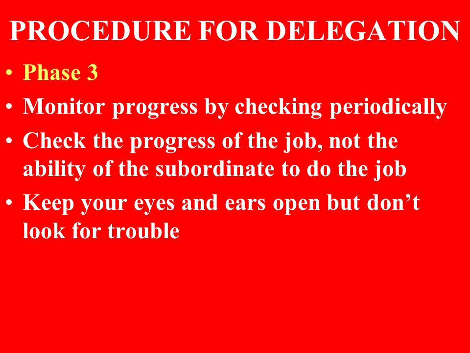 PROCEDURE FOR DELEGATION Phase 3 Monitor progress by checking periodically Check the progress of the job, not the ability of the subordinate to do the