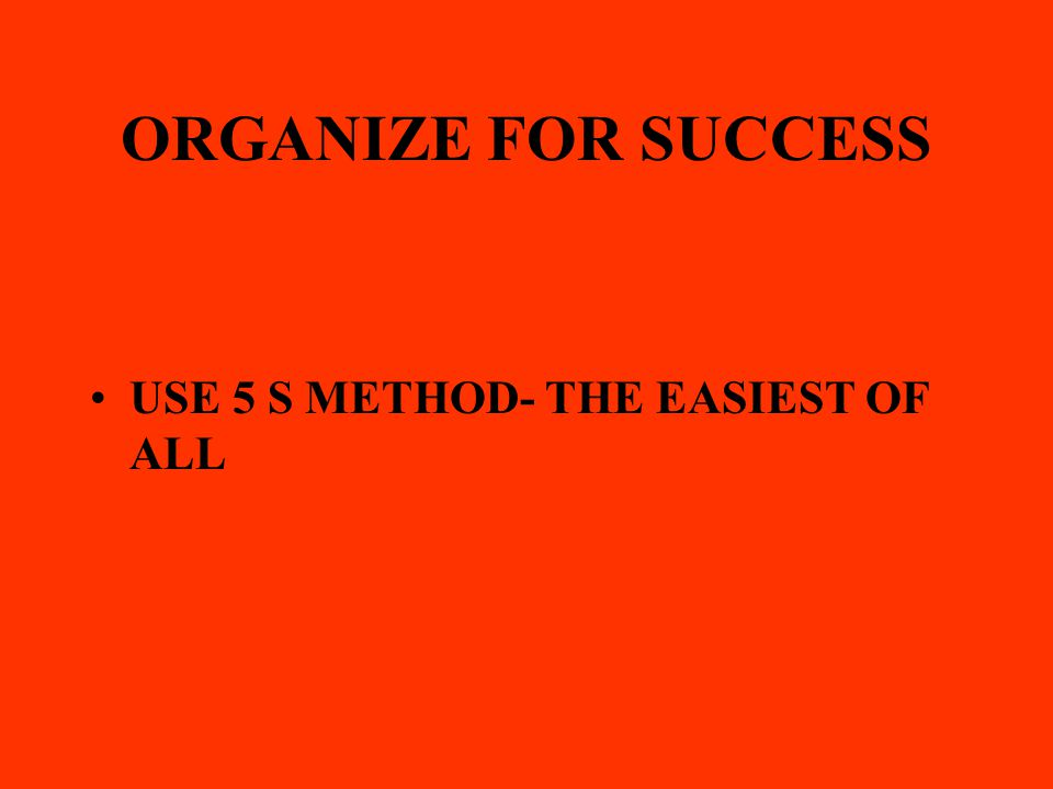 ORGANIZE FOR SUCCESS USE 5 S METHOD- THE EASIEST OF ALL
