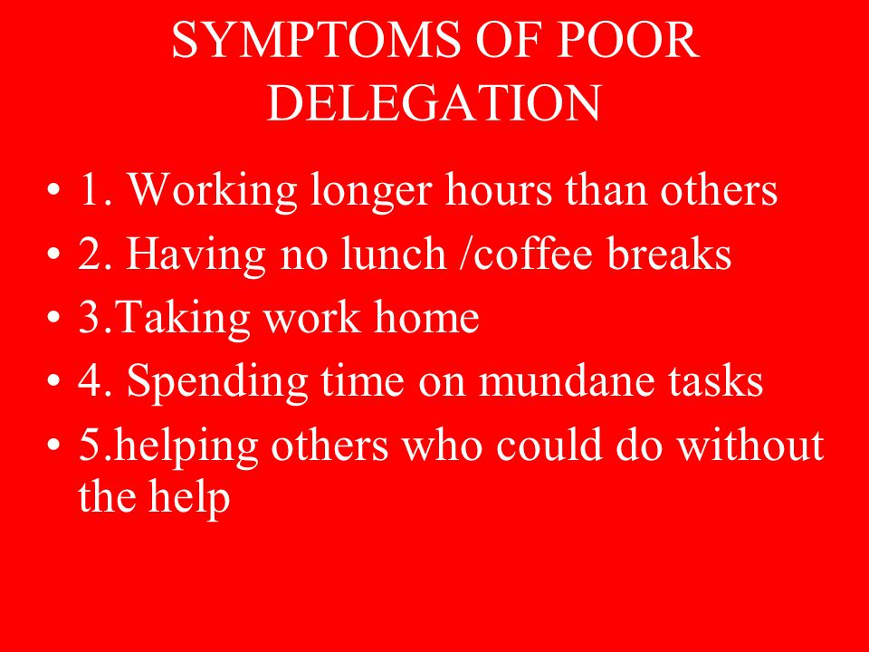 SYMPTOMS OF POOR DELEGATION 1. Working longer hours than others 2.