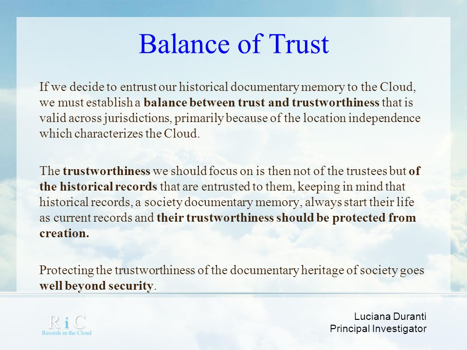 Luciana Duranti Principal Investigator Balance of Trust If we decide to entrust our historical documentary memory to the Cloud, we must establish a ba