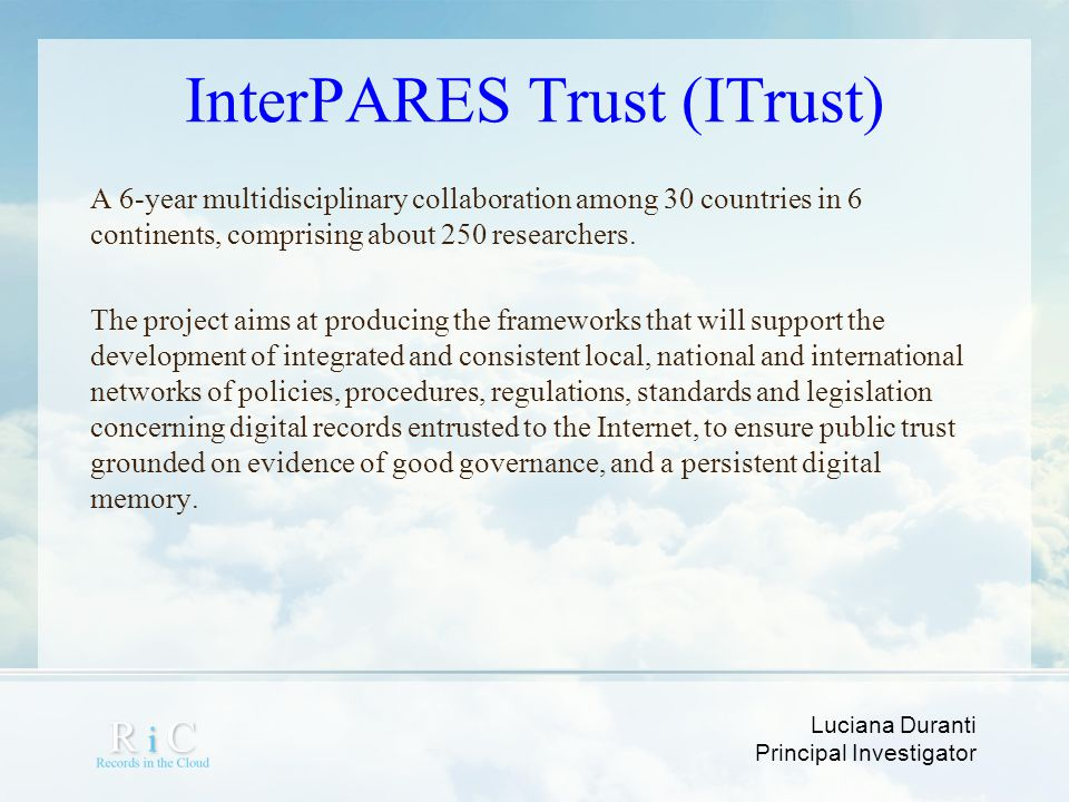 Luciana Duranti Principal Investigator InterPARES Trust (ITrust) A 6-year multidisciplinary collaboration among 30 countries in 6 continents, comprisi