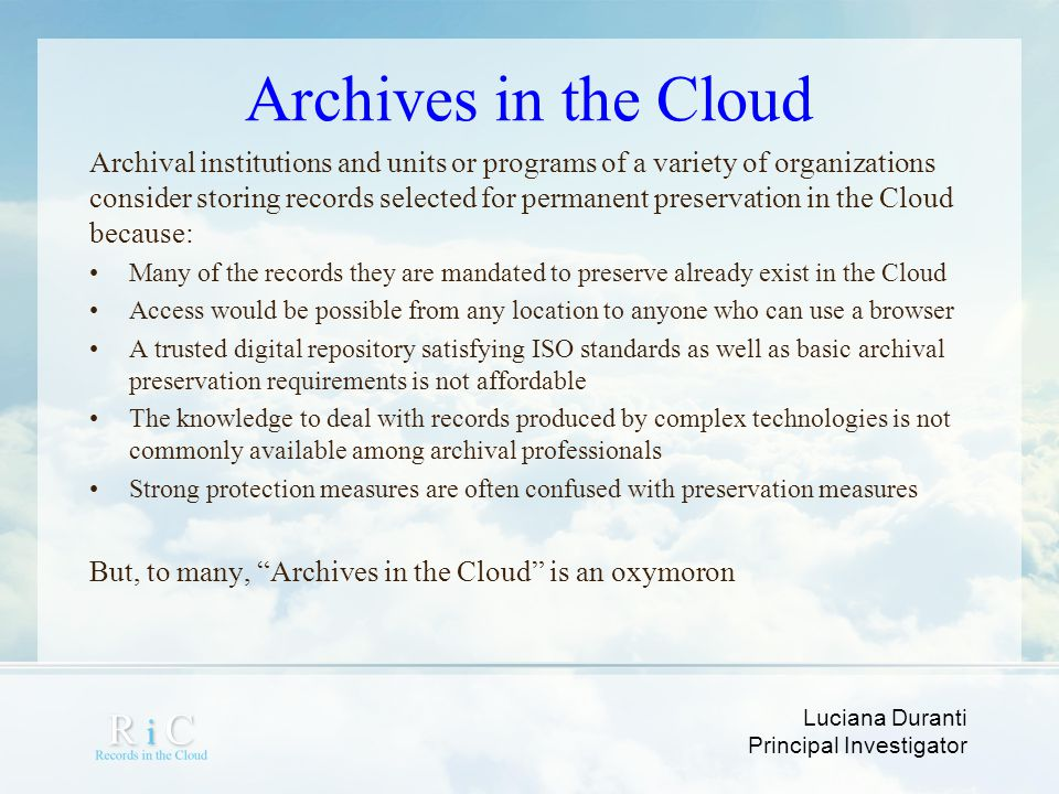 Luciana Duranti Principal Investigator Metadata in the Cloud how does metadata follow or trace records in the cloud from the creator to the preserver.