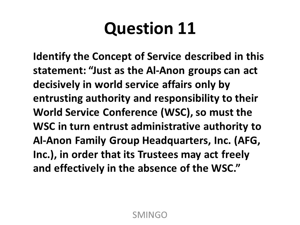 Identify the Concept of Service described in this statement: Just as the Al-Anon groups can act decisively in world service affairs only by entrusting authority and responsibility to their World Service Conference (WSC), so must the WSC in turn entrust administrative authority to Al-Anon Family Group Headquarters, Inc.