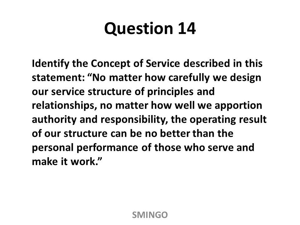 Identify the Concept of Service described in this statement: No matter how carefully we design our service structure of principles and relationships, no matter how well we apportion authority and responsibility, the operating result of our structure can be no better than the personal performance of those who serve and make it work. Question 14 SMINGO