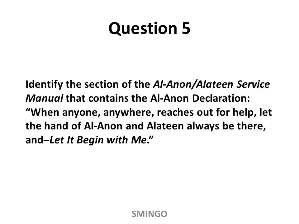 Identify the section of the Al-Anon/Alateen Service Manual that contains the Al-Anon Declaration: When anyone, anywhere, reaches out for help, let the hand of Al-Anon and Alateen always be there, and─Let It Begin with Me. Question 5 SMINGO