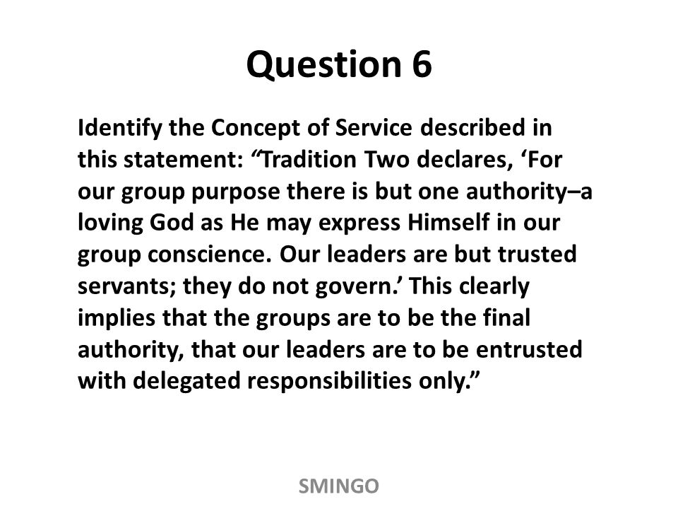 Identify the Concept of Service described in this statement: Tradition Two declares, 'For our group purpose there is but one authority–a loving God as He may express Himself in our group conscience.