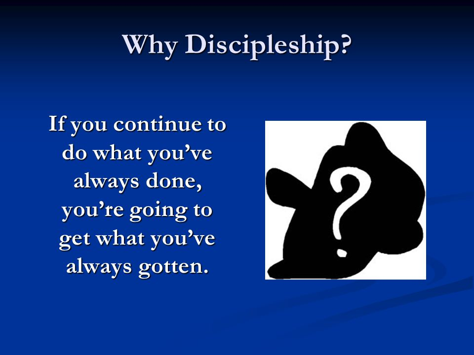 Why Discipleship? If you continue to do what you've always done, you're going to get what you've always gotten.