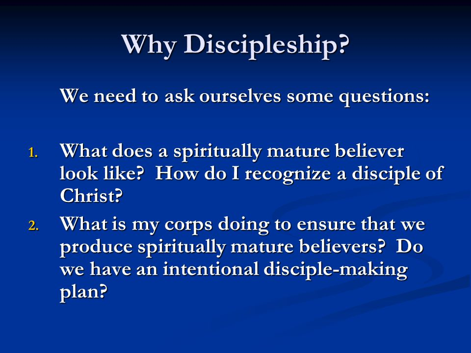 Why Discipleship? We need to ask ourselves some questions: 1. What does a spiritually mature believer look like? How do I recognize a disciple of Chri