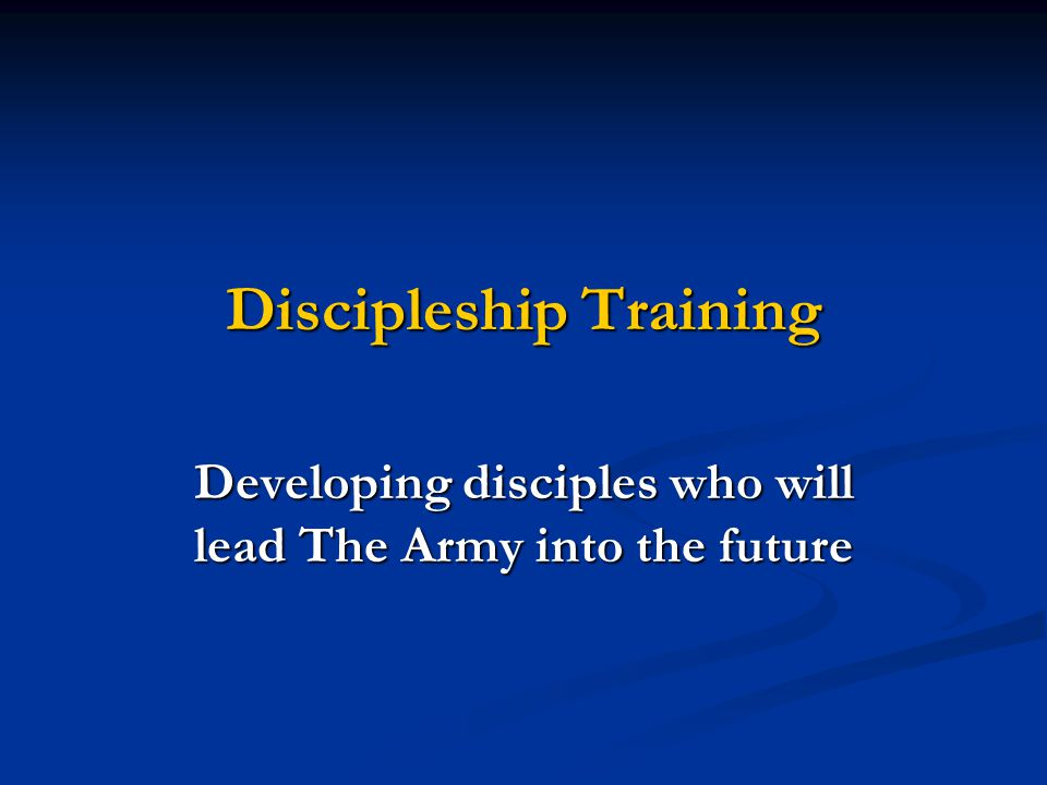 Discipleship Training Developing disciples who will lead The Army into the future