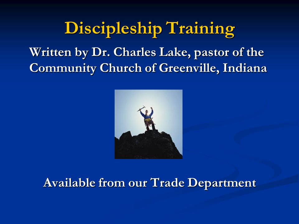 Discipleship Training Written by Dr. Charles Lake, pastor of the Community Church of Greenville, Indiana Available from our Trade Department