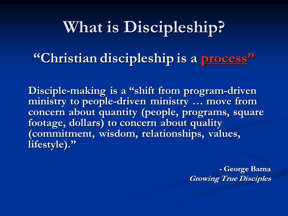 """What is Discipleship? """"Christian discipleship is a process"""" Disciple-making is a """"shift from program-driven ministry to people-driven ministry … move"""