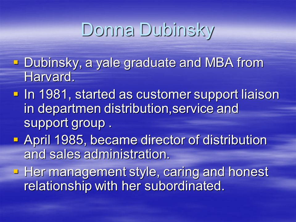 Donna Dubinsky  Dubinsky, a yale graduate and MBA from Harvard.  In 1981, started as customer support liaison in departmen distribution,service and