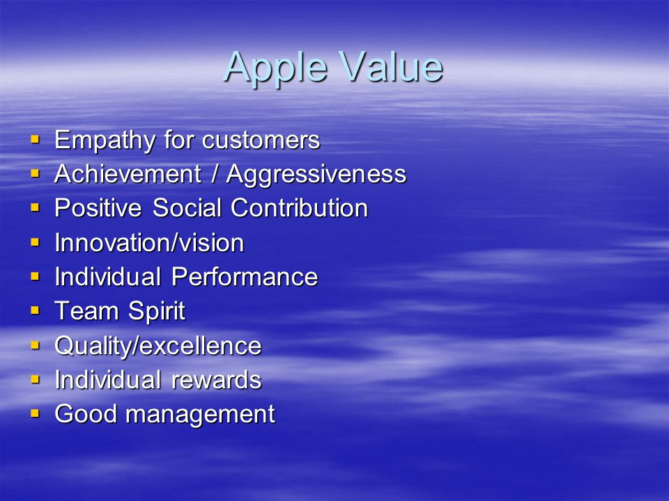 Apple Value  Empathy for customers  Achievement / Aggressiveness  Positive Social Contribution  Innovation/vision  Individual Performance  Team