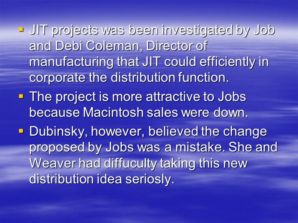  JIT projects was been investigated by Job and Debi Coleman, Director of manufacturing that JIT could efficiently in corporate the distribution funct