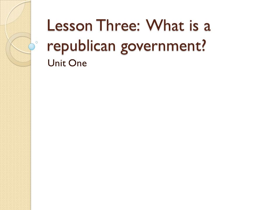 Lesson Three: What is a republican government? Unit One
