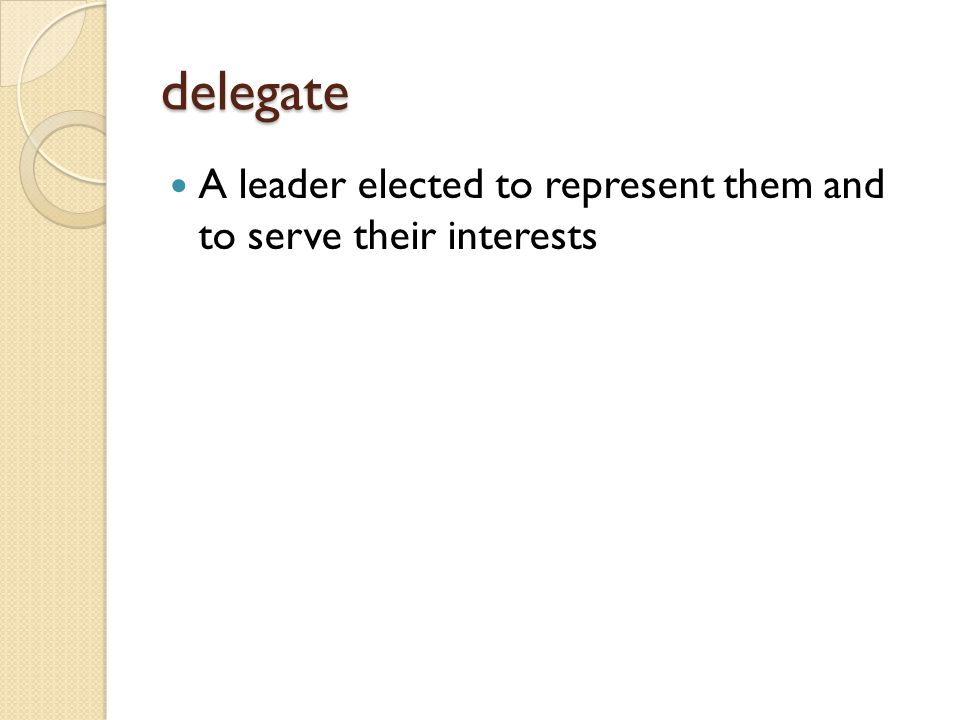 delegate A leader elected to represent them and to serve their interests