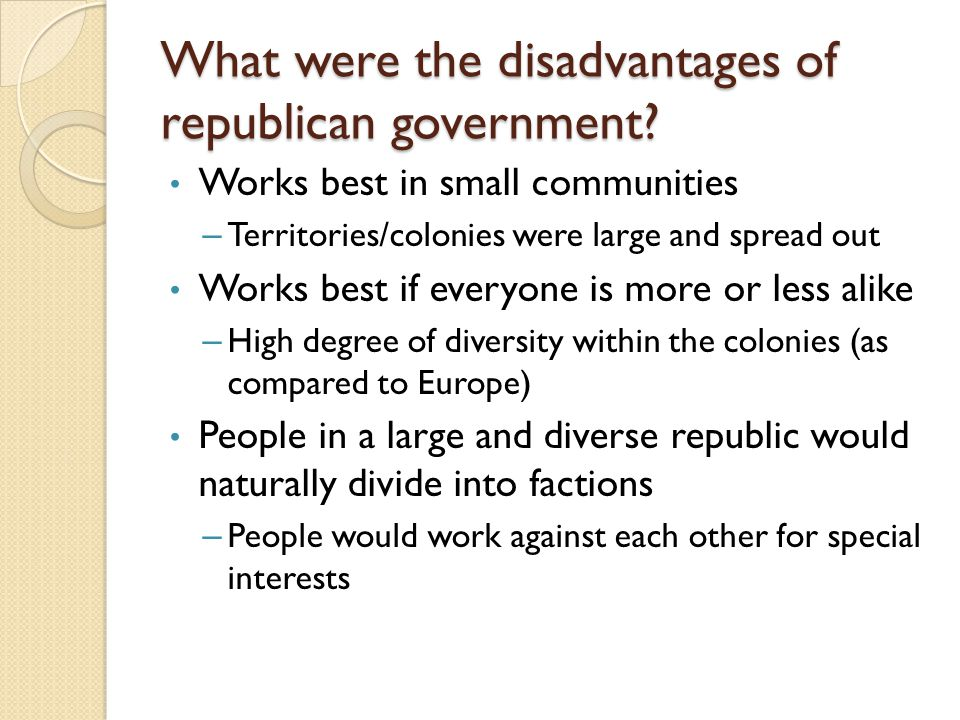 What were the disadvantages of republican government? Works best in small communities – Territories/colonies were large and spread out Works best if e