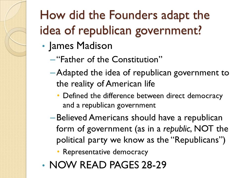 """How did the Founders adapt the idea of republican government? James Madison – """"Father of the Constitution"""" – Adapted the idea of republican government"""